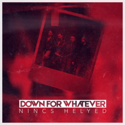Down For Whatever - Nincs Helyed [Single] (2018)